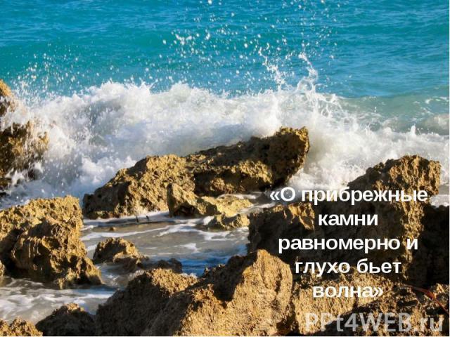 «О прибрежные камни равномерно и глухо бьет волна»