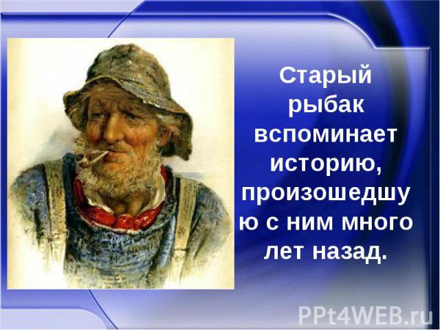 Старый рыбак вспоминает историю, произошедшую с ним много лет назад.