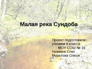 Малая река Сундоба Проект подготовили: ученики 6 класса МОУ СОШ № 16 Новиков Оле