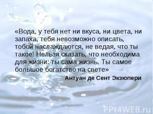 «Вода, у тебя нет ни вкуса, ни цвета, ни запаха, тебя невозможно описать, тобой