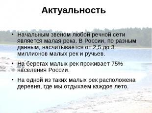 Актуальность Начальным звеном любой речной сети является малая река. В России, п