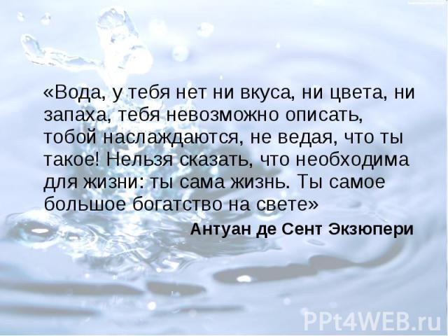 «Вода, у тебя нет ни вкуса, ни цвета, ни запаха, тебя невозможно описать, тобой наслаждаются, не ведая, что ты такое! Нельзя сказать, что необходима для жизни: ты сама жизнь. Ты самое большое богатство на свете» Антуан де Сент Экзюпери