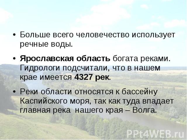 Больше всего человечество использует речные воды. Ярославская область богата реками. Гидрологи подсчитали, что в нашем крае имеется 4327 рек. Реки области относятся к бассейну Каспийского моря, так как туда впадает главная река нашего края – Волга.