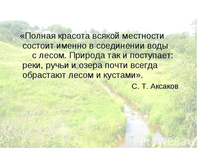 «Полная красота всякой местности состоит именно в соединении воды с лесом. Природа так и поступает: реки, ручьи и озера почти всегда обрастают лесом и кустами». С. Т. Аксаков