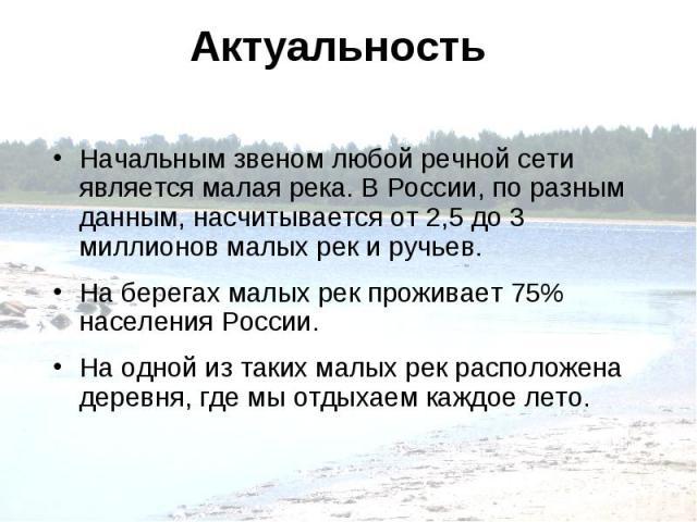 Актуальность Начальным звеном любой речной сети является малая река. В России, по разным данным, насчитывается от 2,5 до 3 миллионов малых рек и ручьев. На берегах малых рек проживает 75% населения России. На одной из таких малых рек расположена дер…