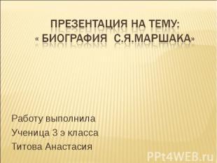Презентация на тему: « Биография С.Я.Маршака» Работу выполнила Ученица 3 э класс