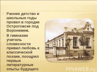Раннее детство и школьные годы провел в городке Острогожске под Воронежем. В гим