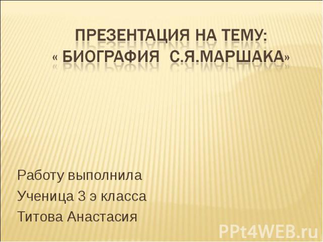 Презентация на тему: « Биография С.Я.Маршака» Работу выполнила Ученица 3 э класса Титова Анастасия