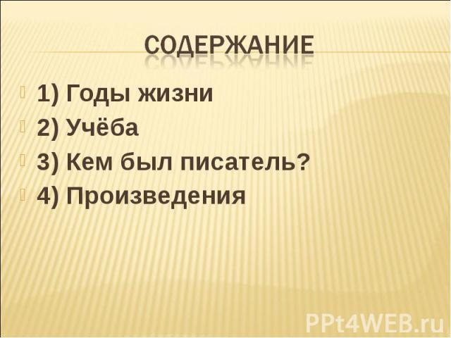 Содержание 1) Годы жизни 2) Учёба 3) Кем был писатель? 4) Произведения