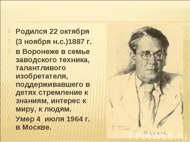 Родился 22 октября (3 ноября н.с.)1887 г. в Воронеже в семье заводского техника, талантливого изобретателя, поддерживавшего в детях стремление к знаниям, интерес к миру, к людям. Умер 4 июля 1964 г. в Москве.