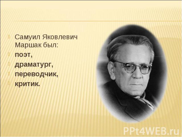 Самуил Яковлевич Маршак был:  поэт, драматург, переводчик, критик.