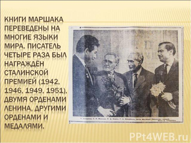 Книги Маршака переведены на многие языки мира. Писатель четыре раза был награждён Сталинской премией (1942, 1946, 1949, 1951), двумя орденами Ленина, другими орденами и медалями.