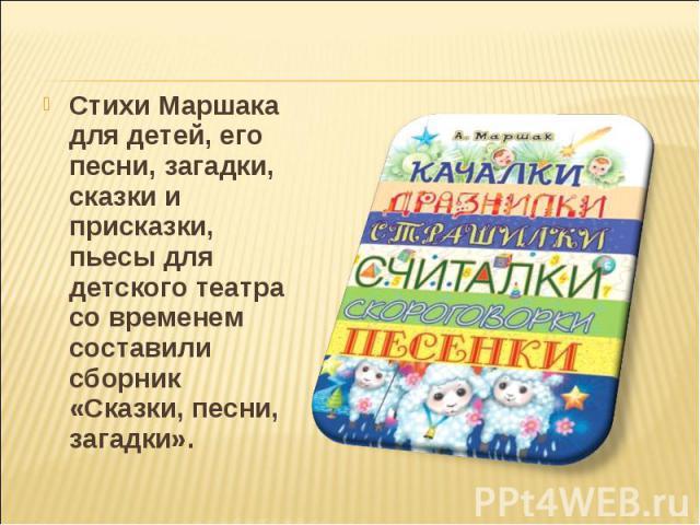 Стихи Маршака для детей, его песни, загадки, сказки и присказки, пьесы для детского театра со временем составили сборник «Сказки, песни, загадки».