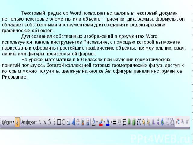 Текстовый редактор Word позволяет вставлять в текстовый документ не только текстовые элементы или объекты – рисунки, диаграммы, формулы, он обладает собственными инструментами для создания и редактирования графических объектов. Для создания собствен…