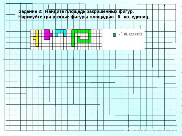 Задание 3: Найдите площадь закрашенных фигур. Нарисуйте три разные фигуры площадью 8 кв. единиц.