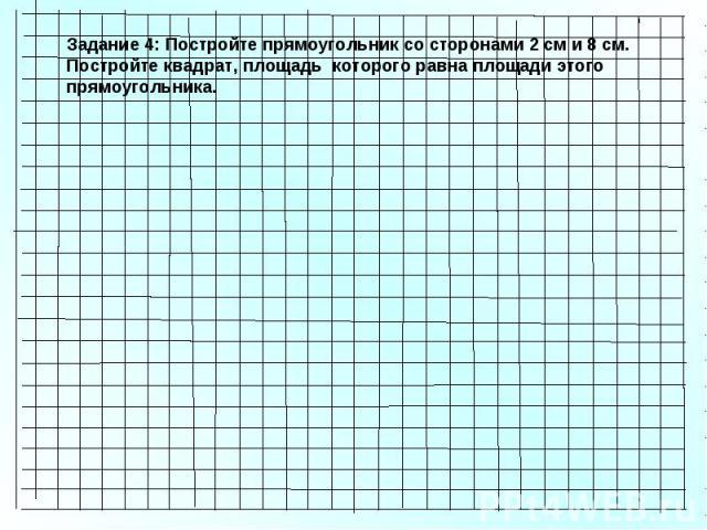 Задание 4: Постройте прямоугольник со сторонами 2 см и 8 см. Постройте квадрат, площадь которого равна площади этого прямоугольника.