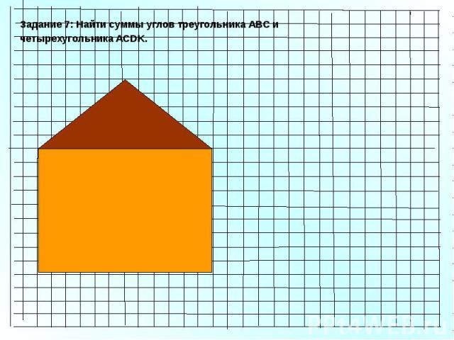 Задание 7: Найти суммы углов треугольника АВС и четырехугольника ACDK.