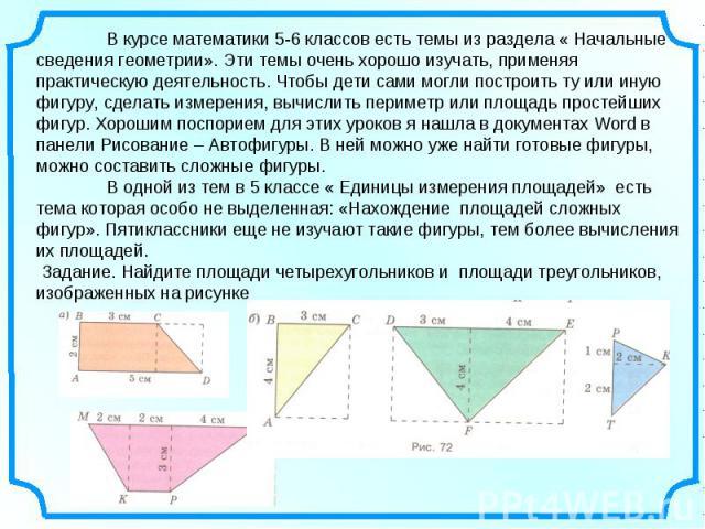 В курсе математики 5-6 классов есть темы из раздела « Начальные сведения геометрии». Эти темы очень хорошо изучать, применяя практическую деятельность. Чтобы дети сами могли построить ту или иную фигуру, сделать измерения, вычислить периметр или пло…