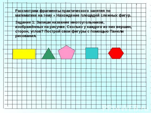 Рассмотрим фрагменты практического занятия по математике на тему « Нахождение площадей сложных фигур. Задание 1: Запиши название многоугольников, изображённых на рисунке. Сколько у каждого из них вершин, сторон, углов? Построй свои фигуры с помощью …