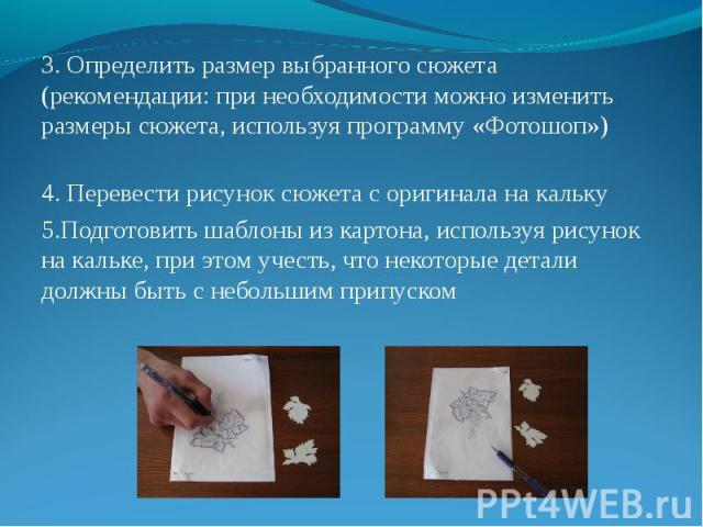 3. Определить размер выбранного сюжета (рекомендации: при необходимости можно изменить размеры сюжета, используя программу «Фотошоп») 4. Перевести рисунок сюжета с оригинала на кальку 5.Подготовить шаблоны из картона, используя рисунок на кальке, пр…