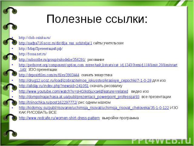 Полезные ссылки: http://club.osinka.ru/ http://nadya716.ucoz.ru/dir/dlja_vas_uchitelja/1 сайты учительские http://МирПрезентаций.рф/ http://fossa.net.ru/ http://subscribe.ru/group/rukodelie/356291/ рисование http://pedsovet.org/component/option,com_…