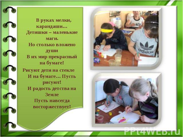 В руках мелки, карандаши… Детишки – маленькие маги. Но столько вложено души В их мир прекрасный на бумаге! Рисуют дети на стекле И на бумаге… Пусть рисуют! И радость детства на Земле Пусть навсегда восторжествует!