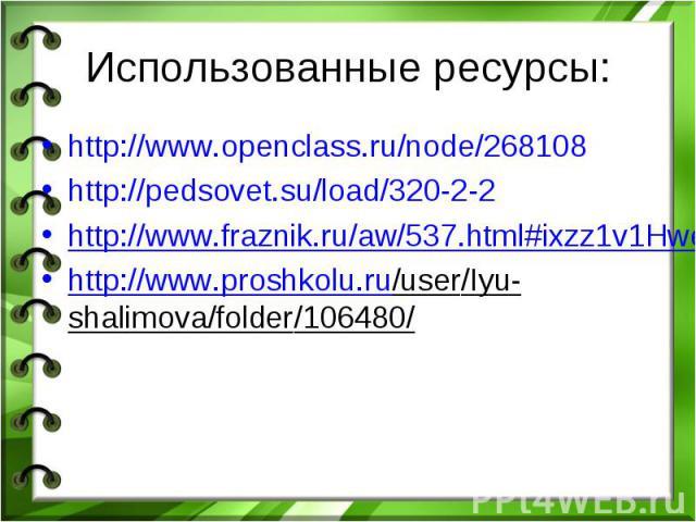 Использованные ресурсы: http://www.openclass.ru/node/268108 http://pedsovet.su/load/320-2-2 http://www.fraznik.ru/aw/537.html#ixzz1v1Hwe2CN http://www.proshkolu.ru/user/Iyu-shalimova/folder/106480/