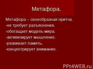 Метафора. Метафора – своеобразная притча. -не требует разъяснения. -обогащает мо