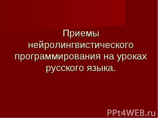 Приемы нейролингвистического программирования на уроках русского языка.