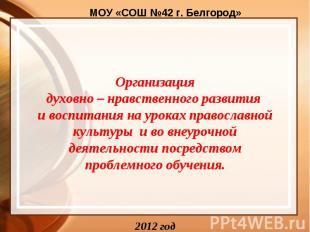 МОУ «СОШ №42 г. Белгород» Организация духовно – нравственного развития и воспита