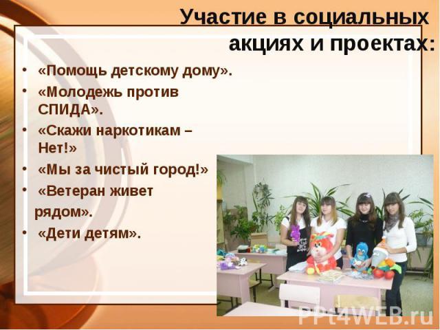 Участие в социальных акциях и проектах: «Помощь детскому дому». «Молодежь против СПИДА». «Скажи наркотикам – Нет!» «Мы за чистый город!» «Ветеран живет рядом». «Дети детям».