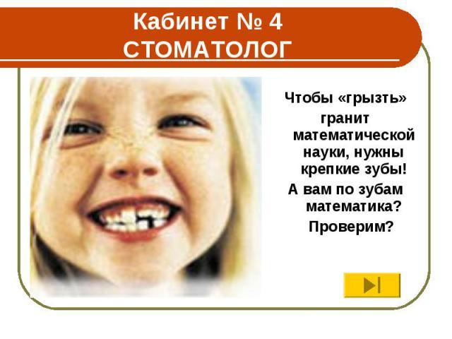 Кабинет № 4 СТОМАТОЛОГ Чтобы «грызть» гранит математической науки, нужны крепкие зубы! А вам по зубам математика? Проверим?