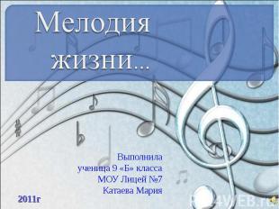 Мелодия жизни Выполнила ученица 9 «Б» класса МОУ Лицей №7 Катаева Мария
