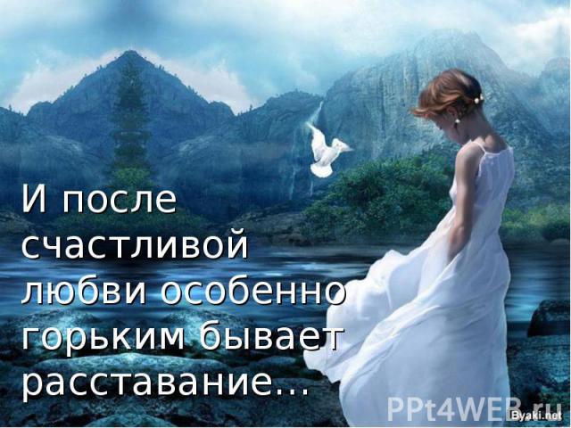 И после счастливой любви особенно горьким бывает расставание…