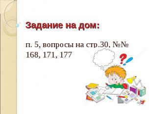Задание на дом: п. 5, вопросы на стр.30, №№ 168, 171, 177