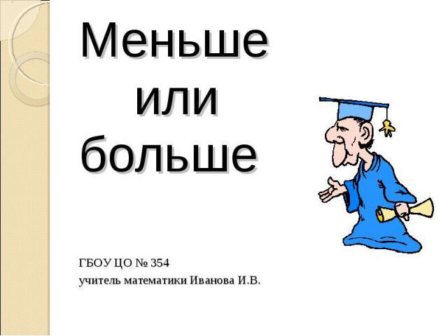 Меньше или больше ГБОУ ЦО № 354 учитель математики Иванова И.В.