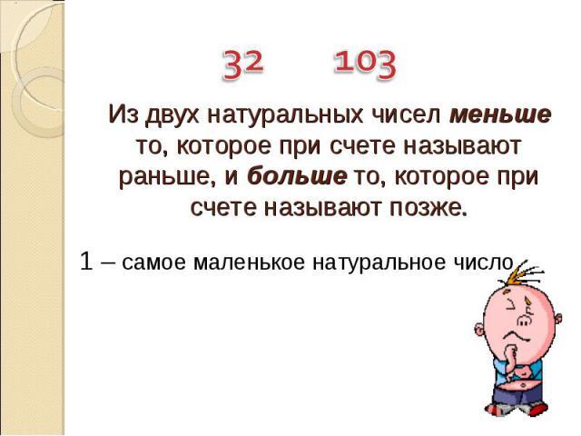 Из двух натуральных чисел меньше то, которое при счете называют раньше, и больше то, которое при счете называют позже. 1 – самое маленькое натуральное число