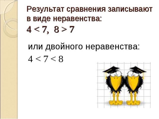 Результат сравнения записывают в виде неравенства: 4 < 7, 8 > 7 или двойного неравенства: 4 < 7 < 8