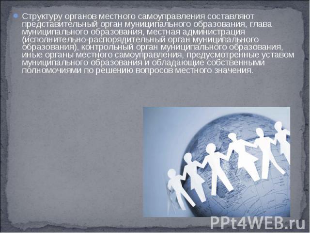 Структуру органов местного самоуправления составляют представительный орган муниципального образования, глава муниципального образования, местная администрация (исполнительно-распорядительный орган муниципального образования), контрольный орган муни…