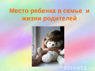 Место ребенка в семье и жизни родителей