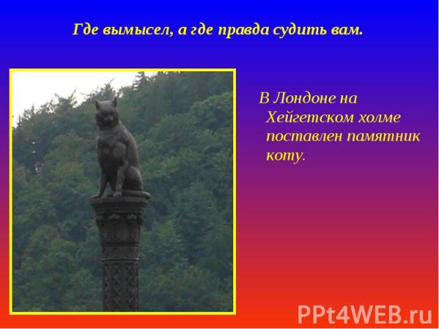 Где вымысел, а где правда судить вам. В Лондоне на Хейгетском холме поставлен памятник коту.