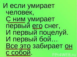 И если умирает человек, С ним умирает первый его снег, И первый поцелуй. И первы