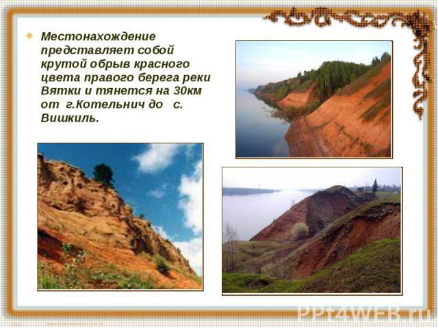 Местонахождение представляет собой крутой обрыв красного цвета правого берега реки Вятки и тянется на 30км от г.Котельнич до с. Вишкиль.