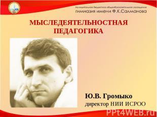 МЫСЛЕДЕЯТЕЛЬНОСТНАЯ ПЕДАГОГИКА Ю.В. Громыко директор НИИ ИСРОО
