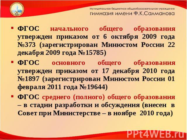 ФГОС начального общего образования утвержден приказом от 6 октября 2009 года №373 (зарегистрирован Минюстом России 22 декабря 2009 года №15785) ФГОС основного общего образования утвержден приказом от 17 декабря 2010 года №1897 (зарегистрирован Минюс…