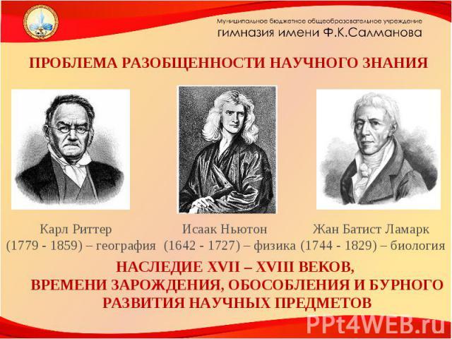 ПРОБЛЕМА РАЗОБЩЕННОСТИ НАУЧНОГО ЗНАНИЯ Карл Риттер (1779 - 1859) – география Исаак Ньютон (1642 - 1727) – физика Жан Батист Ламарк (1744 - 1829) – биология НАСЛЕДИЕ XVII – XVIII ВЕКОВ, ВРЕМЕНИ ЗАРОЖДЕНИЯ, ОБОСОБЛЕНИЯ И БУРНОГО РАЗВИТИЯ НАУЧНЫХ ПРЕДМЕТОВ