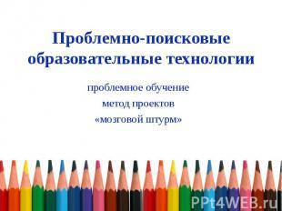 Проблемно-поисковые образовательные технологии проблемное обучение метод проекто