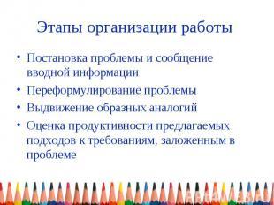 Этапы организации работы Постановка проблемы и сообщение вводной информации Пере