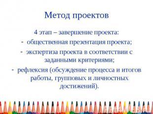 Метод проектов 4 этап – завершение проекта: общественная презентация проекта; эк