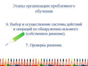 Этапы организации проблемного обучения 6. Выбор и осуществление системы действий